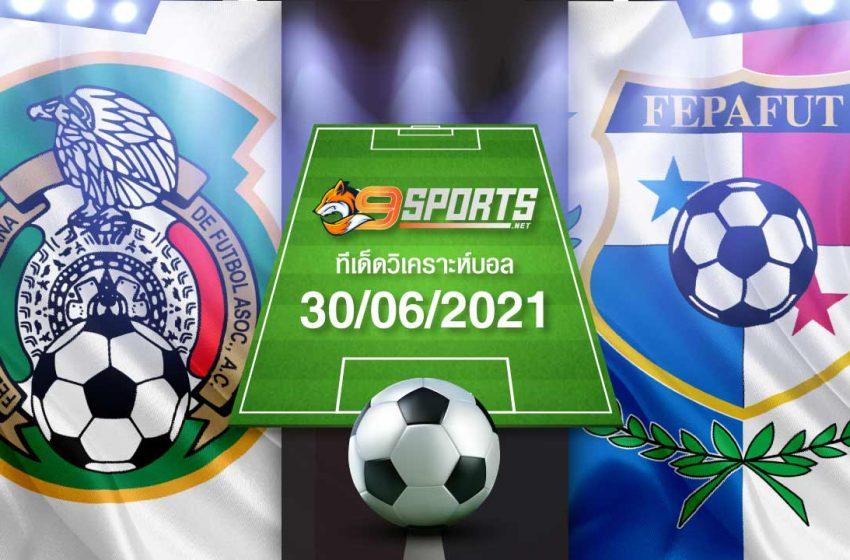 ทีเด็ดบอล 30/06/2021 ฟันธง ล้มโต๊ะ